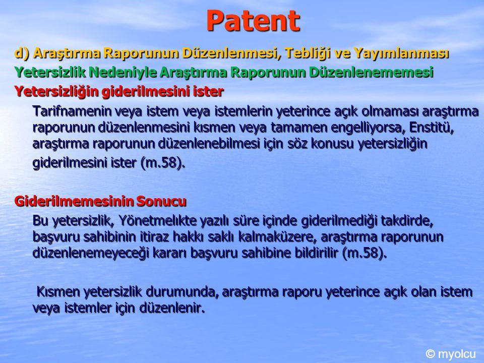 Patent d) Araştırma Raporunun Düzenlenmesi, Tebliği ve Yayımlanması Yetersizlik Nedeniyle Araştırma Raporunun Düzenlenememesi Yetersizliğin giderilmesini ister Tarifnamenin veya istem veya istemlerin yeterince açık olmaması araştırma raporunun düzenlenmesini kısmen veya tamamen engelliyorsa, Enstitü, araştırma raporunun düzenlenebilmesi için söz konusu yetersizliğin giderilmesini ister (m.58).