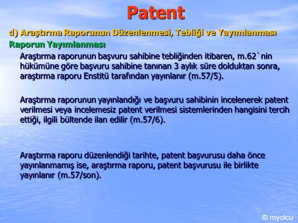 Patent d) Araştırma Raporunun Düzenlenmesi, Tebliği ve Yayımlanması Raporun Yayımlanması Araştırma raporunun başvuru sahibine tebliğinden itibaren, m.62`nin hükümüne göre başvuru sahibine tanınan 3 aylık süre dolduktan sonra, araştırma raporu Enstitü tarafından yayınlanır (m.57/5).