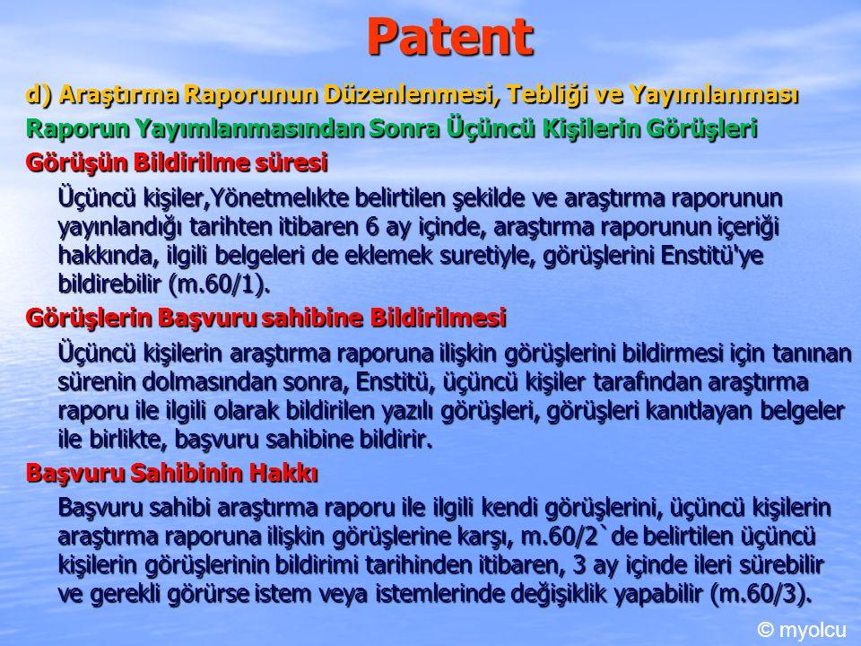 Patent d) Araştırma Raporunun Düzenlenmesi, Tebliği ve Yayımlanması Raporun Yayımlanmasından Sonra Üçüncü Kişilerin Görüşleri Görüşün Bildirilme süresi Üçüncü kişiler,Yönetmelıkte belirtilen şekilde ve araştırma raporunun yayınlandığı tarihten itibaren 6 ay içinde, araştırma raporunun içeriği hakkında, ilgili belgeleri de eklemek suretiyle, görüşlerini Enstitü ye bildirebilir (m.60/1).