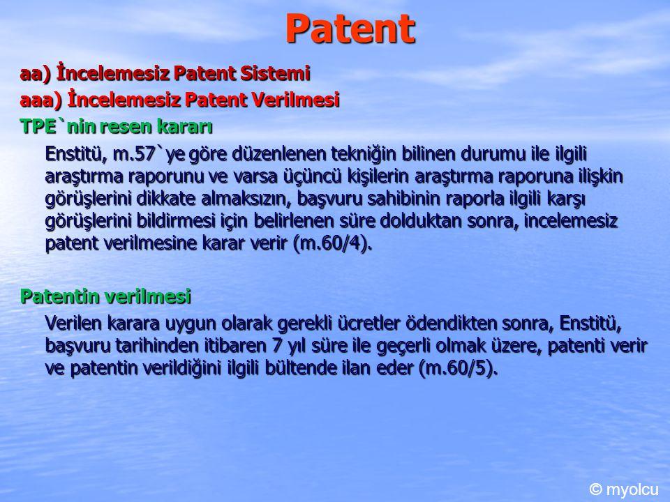 Patent aa) İncelemesiz Patent Sistemi aaa) İncelemesiz Patent Verilmesi TPE`nin resen kararı Enstitü, m.57`ye göre düzenlenen tekniğin bilinen durumu ile ilgili araştırma raporunu ve varsa üçüncü kişilerin araştırma raporuna ilişkin görüşlerini dikkate almaksızın, başvuru sahibinin raporla ilgili karşı görüşlerini bildirmesi için belirlenen süre dolduktan sonra, incelemesiz patent verilmesine karar verir (m.60/4).