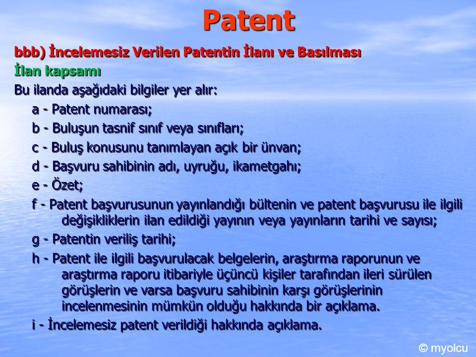 Patent bbb) İncelemesiz Verilen Patentin İlanı ve Basılması İlan kapsamı Bu ilanda aşağıdaki bilgiler yer alır: a - Patent numarası; b - Buluşun tasnif sınıf veya sınıfları; c - Buluş konusunu tanımlayan açık bir ünvan; d - Başvuru sahibinin adı, uyruğu, ikametgahı; e - Özet; f - Patent başvurusunun yayınlandığı bültenin ve patent başvurusu ile ilgili değişikliklerin ilan edildiği yayının veya yayınların tarihi ve sayısı; g - Patentin veriliş tarihi; h - Patent ile ilgili başvurulacak belgelerin, araştırma raporunun ve araştırma raporu itibariyle üçüncü kişiler tarafından ileri sürülen görüşlerin ve varsa başvuru sahibinin karşı görüşlerinin incelenmesinin mümkün olduğu hakkında bir açıklama.
