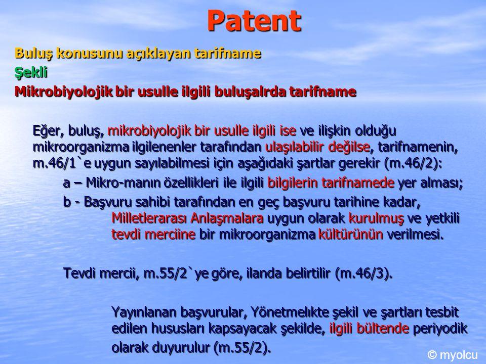 Patent Buluş konusunu açıklayan tarifname Şekli Mikrobiyolojik bir usulle ilgili buluşalrda tarifname Eğer, buluş, mikrobiyolojik bir usulle ilgili ise ve ilişkin olduğu mikroorganizma ilgilenenler tarafından ulaşılabilir değilse, tarifnamenin, m.46/1`e uygun sayılabilmesi için aşağıdaki şartlar gerekir (m.46/2): a – Mikro-manın özellikleri ile ilgili bilgilerin tarifnamede yer alması; b - Başvuru sahibi tarafından en geç başvuru tarihine kadar, Milletlerarası Anlaşmalara uygun olarak kurulmuş ve yetkili tevdi merciine bir mikroorganizma kültürünün verilmesi.