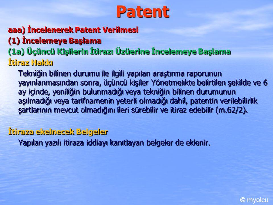Patent aaa) İncelenerek Patent Verilmesi (1) İncelemeye Başlama (1a) Üçüncü Kişilerin İtirazı Üzüerine İncelemeye Başlama İtiraz Hakkı Tekniğin bilinen durumu ile ilgili yapılan araştırma raporunun yayınlanmasından sonra, üçüncü kişiler Yönetmelıkte belirtilen şekilde ve 6 ay içinde, yeniliğin bulunmadığı veya tekniğin bilinen durumunun aşılmadığı veya tarifnamenin yeterli olmadığı dahil, patentin verilebilirlik şartlarının mevcut olmadığını ileri sürebilir ve itiraz edebilir (m.62/2).