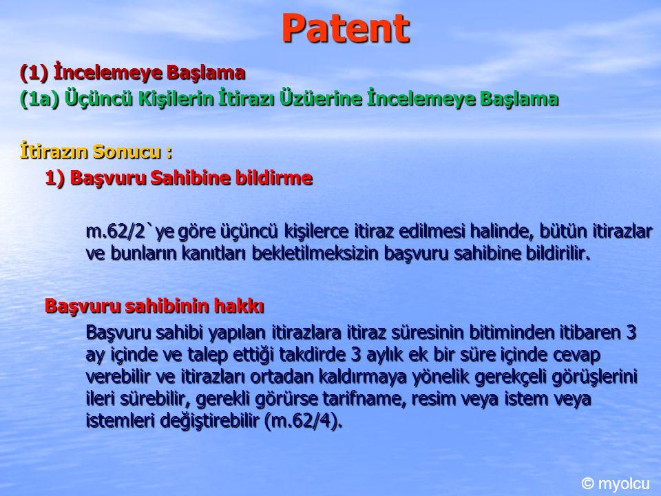 Patent (1) İncelemeye Başlama (1a) Üçüncü Kişilerin İtirazı Üzüerine İncelemeye Başlama İtirazın Sonucu : 1) Başvuru Sahibine bildirme m.62/2`ye göre üçüncü kişilerce itiraz edilmesi halinde, bütün itirazlar ve bunların kanıtları bekletilmeksizin başvuru sahibine bildirilir.