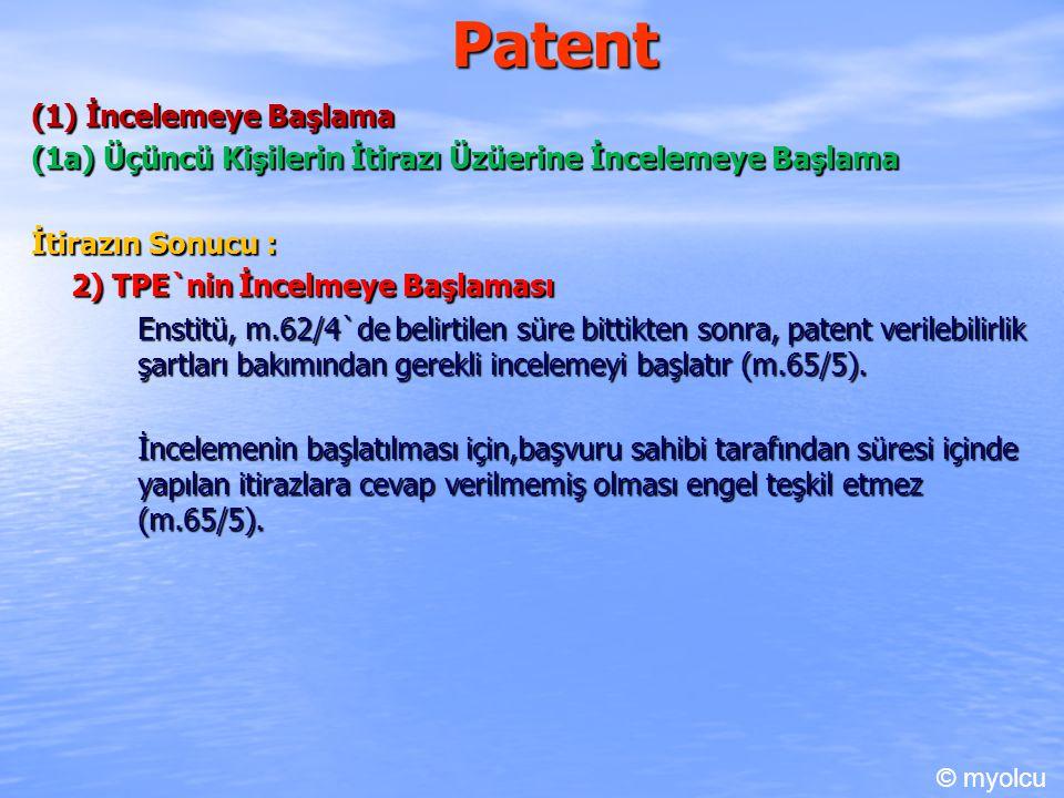 Patent (1) İncelemeye Başlama (1a) Üçüncü Kişilerin İtirazı Üzüerine İncelemeye Başlama İtirazın Sonucu : 2) TPE`nin İncelmeye Başlaması Enstitü, m.62/4`de belirtilen süre bittikten sonra, patent verilebilirlik şartları bakımından gerekli incelemeyi başlatır (m.65/5).