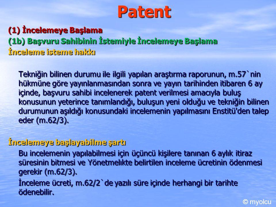 Patent (1) İncelemeye Başlama (1b) Başvuru Sahibinin İstemiyle İncelemeye Başlama İnceleme isteme hakkı Tekniğin bilinen durumu ile ilgili yapılan araştırma raporunun, m.57`nin hükmüne göre yayınlanmasından sonra ve yayın tarihinden itibaren 6 ay içinde, başvuru sahibi incelenerek patent verilmesi amacıyla buluş konusunun yeterince tanımlandığı, buluşun yeni olduğu ve tekniğin bilinen durumunun aşıldığı konusundaki incelemenin yapılmasını Enstitü den talep eder (m.62/3).