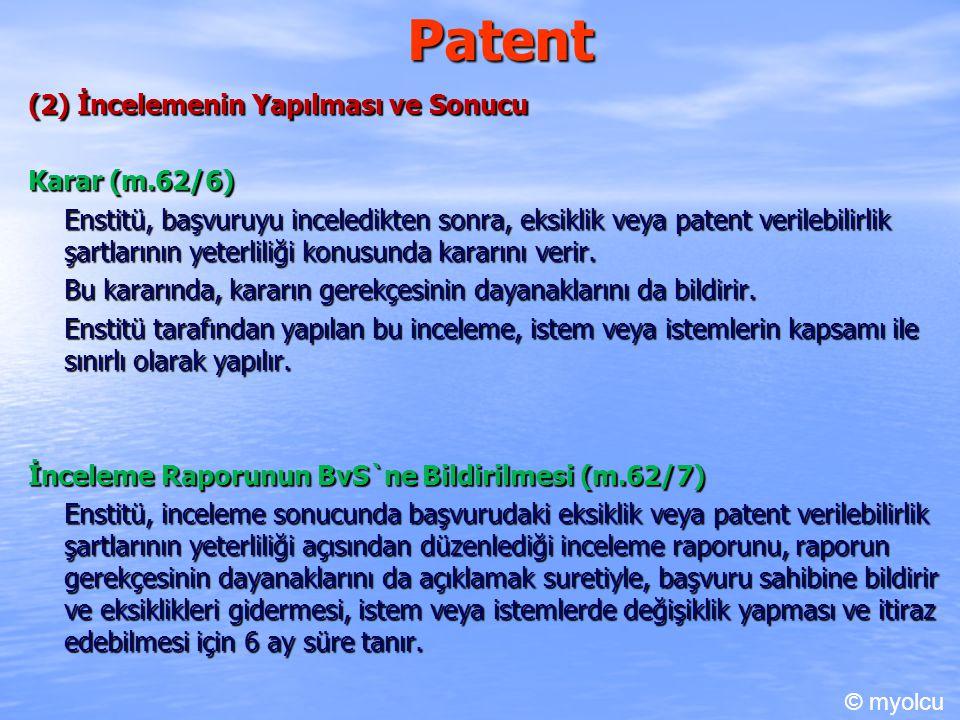 Patent (2) İncelemenin Yapılması ve Sonucu Karar (m.62/6) Enstitü, başvuruyu inceledikten sonra, eksiklik veya patent verilebilirlik şartlarının yeterliliği konusunda kararını verir.