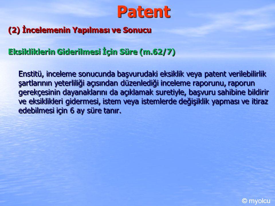 Patent (2) İncelemenin Yapılması ve Sonucu Eksikliklerin Giderilmesi İçin Süre (m.62/7) Enstitü, inceleme sonucunda başvurudaki eksiklik veya patent verilebilirlik şartlarının yeterliliği açısından düzenlediği inceleme raporunu, raporun gerekçesinin dayanaklarını da açıklamak suretiyle, başvuru sahibine bildirir ve eksiklikleri gidermesi, istem veya istemlerde değişiklik yapması ve itiraz edebilmesi için 6 ay süre tanır.