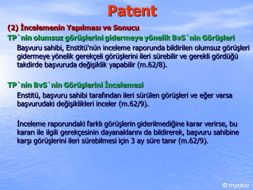 Patent (2) İncelemenin Yapılması ve Sonucu TP`nin olumsuz görüşlerini gidermeye yönelik BvS`nin Görüşleri Başvuru sahibi, Enstitü nün inceleme raporunda bildirilen olumsuz görüşleri gidermeye yönelik gerekçeli görüşlerini ileri sürebilir ve gerekli gördüğü takdirde başvuruda değişiklik yapabilir (m.62/8).