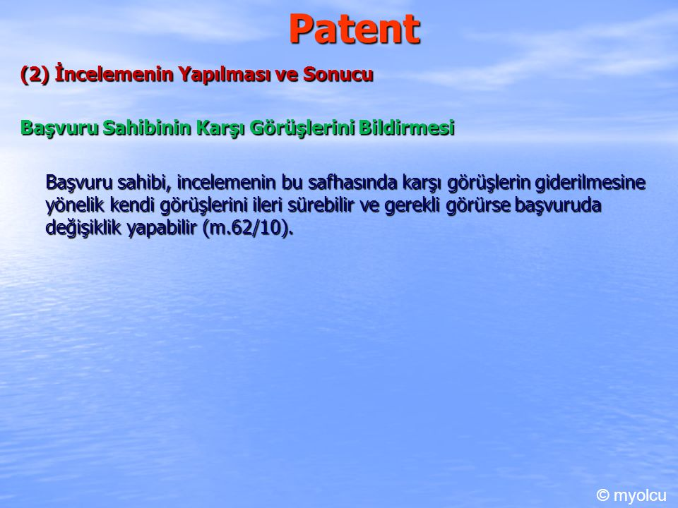 Patent (2) İncelemenin Yapılması ve Sonucu Başvuru Sahibinin Karşı Görüşlerini Bildirmesi Başvuru sahibi, incelemenin bu safhasında karşı görüşlerin giderilmesine yönelik kendi görüşlerini ileri sürebilir ve gerekli görürse başvuruda değişiklik yapabilir (m.62/10).