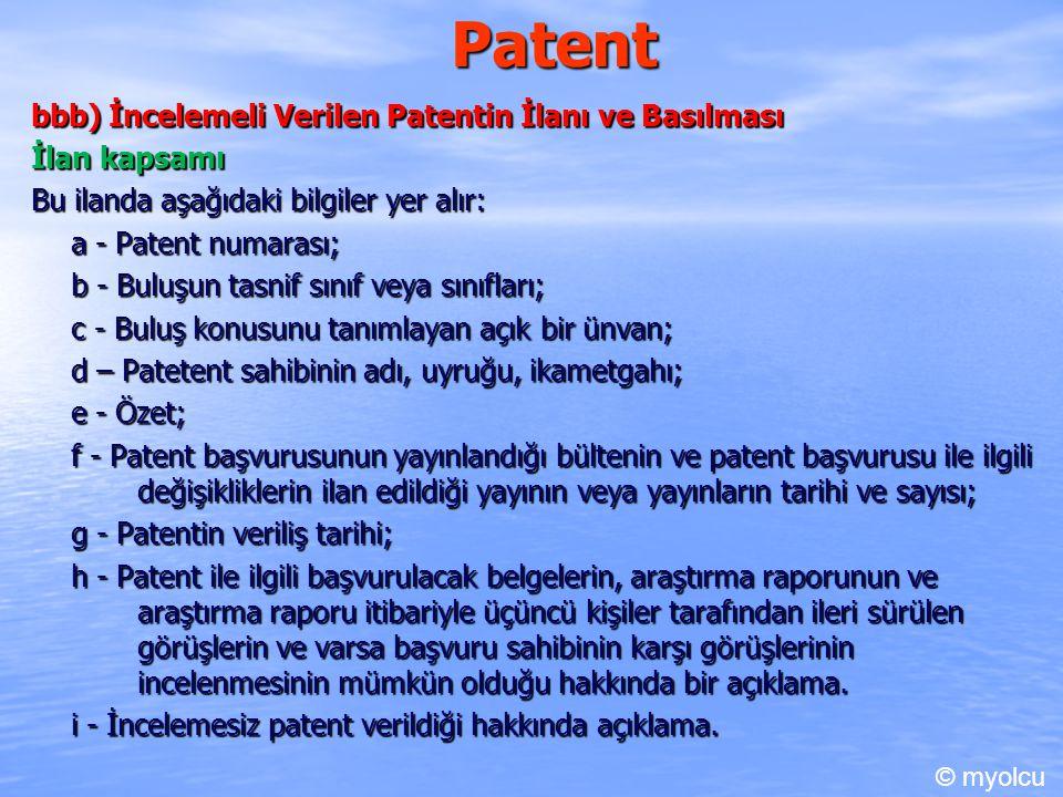 Patent bbb) İncelemeli Verilen Patentin İlanı ve Basılması İlan kapsamı Bu ilanda aşağıdaki bilgiler yer alır: a - Patent numarası; b - Buluşun tasnif sınıf veya sınıfları; c - Buluş konusunu tanımlayan açık bir ünvan; d – Patetent sahibinin adı, uyruğu, ikametgahı; e - Özet; f - Patent başvurusunun yayınlandığı bültenin ve patent başvurusu ile ilgili değişikliklerin ilan edildiği yayının veya yayınların tarihi ve sayısı; g - Patentin veriliş tarihi; h - Patent ile ilgili başvurulacak belgelerin, araştırma raporunun ve araştırma raporu itibariyle üçüncü kişiler tarafından ileri sürülen görüşlerin ve varsa başvuru sahibinin karşı görüşlerinin incelenmesinin mümkün olduğu hakkında bir açıklama.
