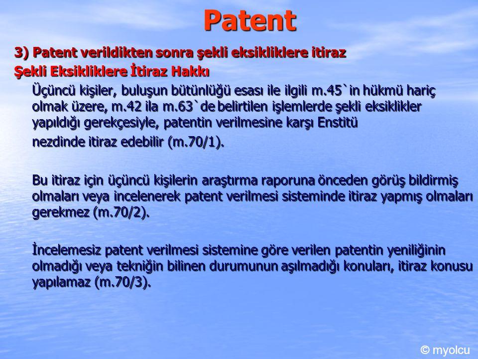 Patent 3) Patent verildikten sonra şekli eksikliklere itiraz Şekli Eksikliklere İtiraz Hakkı Üçüncü kişiler, buluşun bütünlüğü esası ile ilgili m.45`in hükmü hariç olmak üzere, m.42 ila m.63`de belirtilen işlemlerde şekli eksiklikler yapıldığı gerekçesiyle, patentin verilmesine karşı Enstitü nezdinde itiraz edebilir (m.70/1).