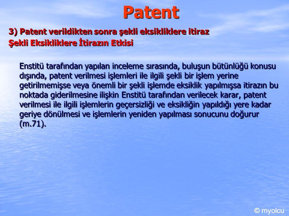 Patent 3) Patent verildikten sonra şekli eksikliklere itiraz Şekli Eksikliklere İtirazın Etkisi Enstitü tarafından yapılan inceleme sırasında, buluşun bütünlüğü konusu dışında, patent verilmesi işlemleri ile ilgili şekli bir işlem yerine getirilmemişse veya önemli bir şekli işlemde eksiklik yapılmışsa itirazın bu noktada giderilmesine ilişkin Enstitü tarafından verilecek karar, patent verilmesi ile ilgili işlemlerin geçersizliği ve eksikliğin yapıldığı yere kadar geriye dönülmesi ve işlemlerin yeniden yapılması sonucunu doğurur (m.71).