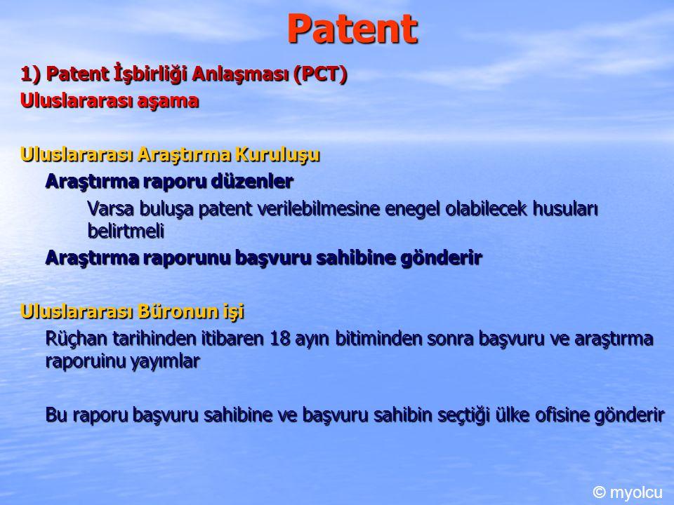 Patent 1) Patent İşbirliği Anlaşması (PCT) Uluslararası aşama Uluslararası Araştırma Kuruluşu Araştırma raporu düzenler Varsa buluşa patent verilebilmesine enegel olabilecek husuları belirtmeli Araştırma raporunu başvuru sahibine gönderir Uluslararası Büronun işi Rüçhan tarihinden itibaren 18 ayın bitiminden sonra başvuru ve araştırma raporuinu yayımlar Bu raporu başvuru sahibine ve başvuru sahibin seçtiği ülke ofisine gönderir © myolcu