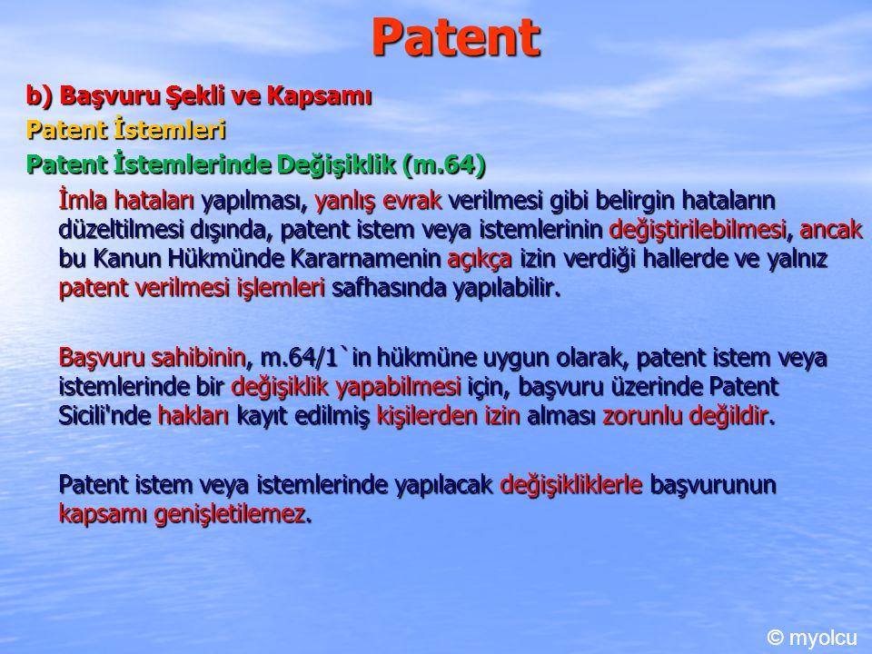 Patent b) Başvuru Şekli ve Kapsamı Patent İstemleri Patent İstemlerinde Değişiklik (m.64) İmla hataları yapılması, yanlış evrak verilmesi gibi belirgin hataların düzeltilmesi dışında, patent istem veya istemlerinin değiştirilebilmesi, ancak bu Kanun Hükmünde Kararnamenin açıkça izin verdiği hallerde ve yalnız patent verilmesi işlemleri safhasında yapılabilir.