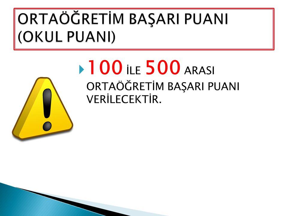  100 İLE 500 ARASI ORTAÖĞRETİM BAŞARI PUANI VERİLECEKTİR.
