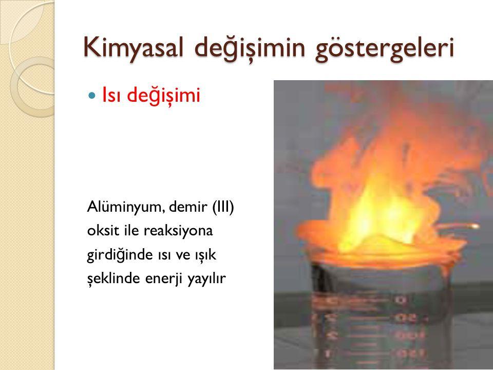 Kimyasal de ğ işimin göstergeleri Isı de ğ işimi Alüminyum, demir (III) oksit ile reaksiyona girdi ğ inde ısı ve ışık şeklinde enerji yayılır