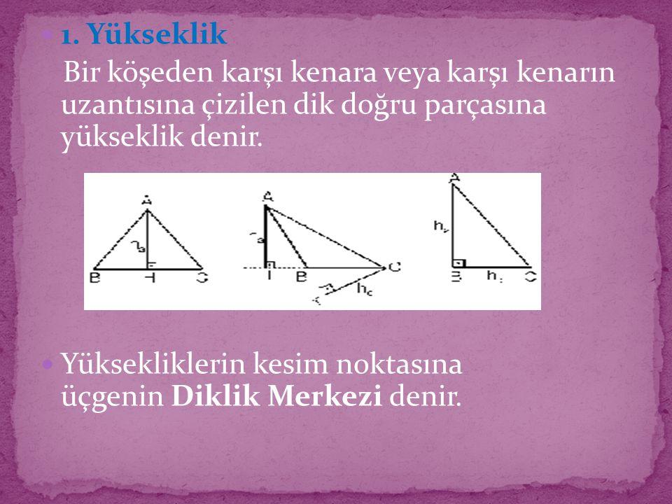 1. Yükseklik Bir köşeden karşı kenara veya karşı kenarın uzantısına çizilen dik doğru parçasına yükseklik denir. Yüksekliklerin kesim noktasına üçgeni