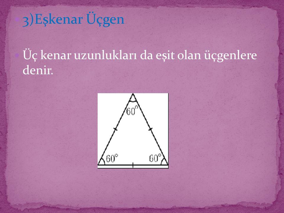 3)Eşkenar Üçgen Üç kenar uzunlukları da eşit olan üçgenlere denir.