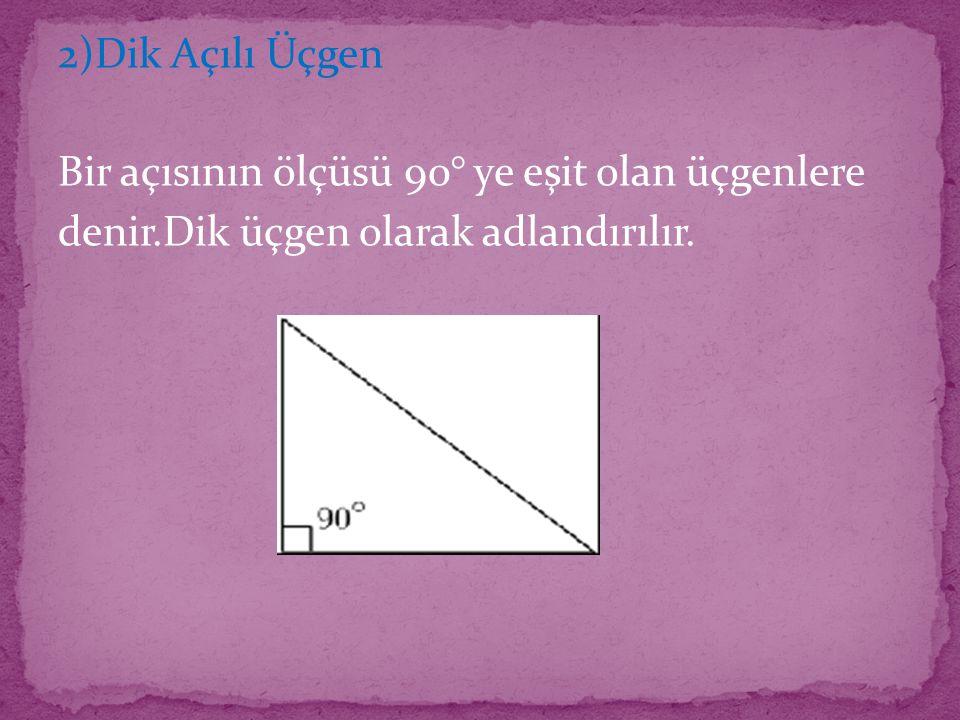 2)Dik Açılı Üçgen Bir açısının ölçüsü 90° ye eşit olan üçgenlere denir.Dik üçgen olarak adlandırılır.