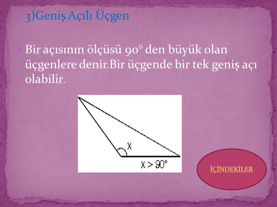 3)Geniş Açılı Üçgen Bir açısının ölçüsü 90° den büyük olan üçgenlere denir.Bir üçgende bir tek geniş açı olabilir.