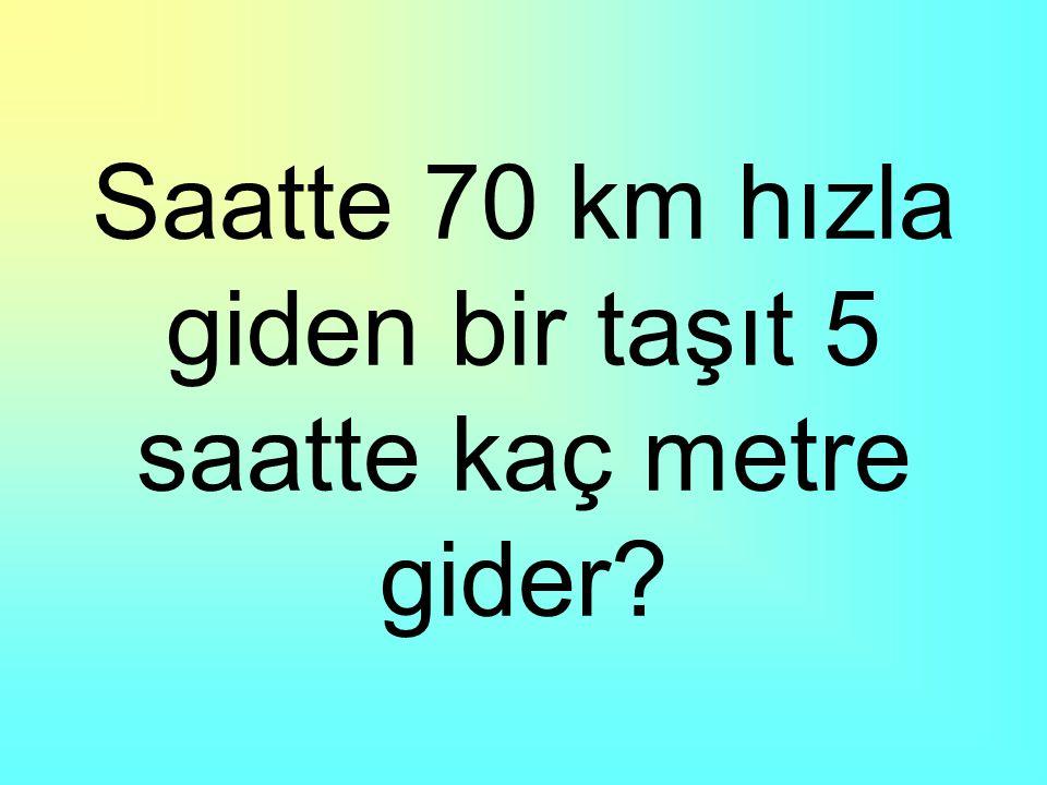 Saatte 70 km hızla giden bir taşıt 5 saatte kaç metre gider?