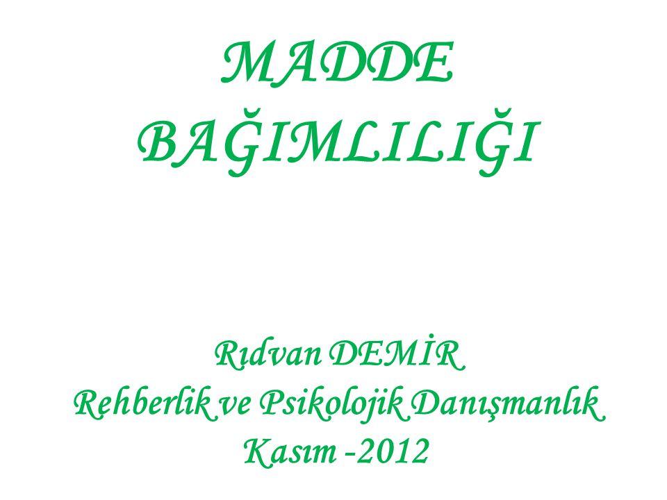 MADDE BAĞIMLILIĞI Rıdvan DEMİR Rehberlik ve Psikolojik Danışmanlık Kasım -2012