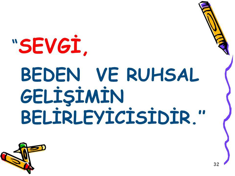 """"""" SEVGİ, BEDEN VE RUHSAL GELİŞİMİN BELİRLEYİCİSİDİR.'' 32"""