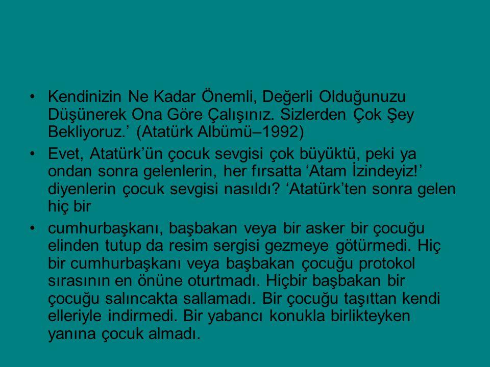 Kendinizin Ne Kadar Önemli, Değerli Olduğunuzu Düşünerek Ona Göre Çalışınız. Sizlerden Çok Şey Bekliyoruz.' (Atatürk Albümü–1992) Evet, Atatürk'ün çoc