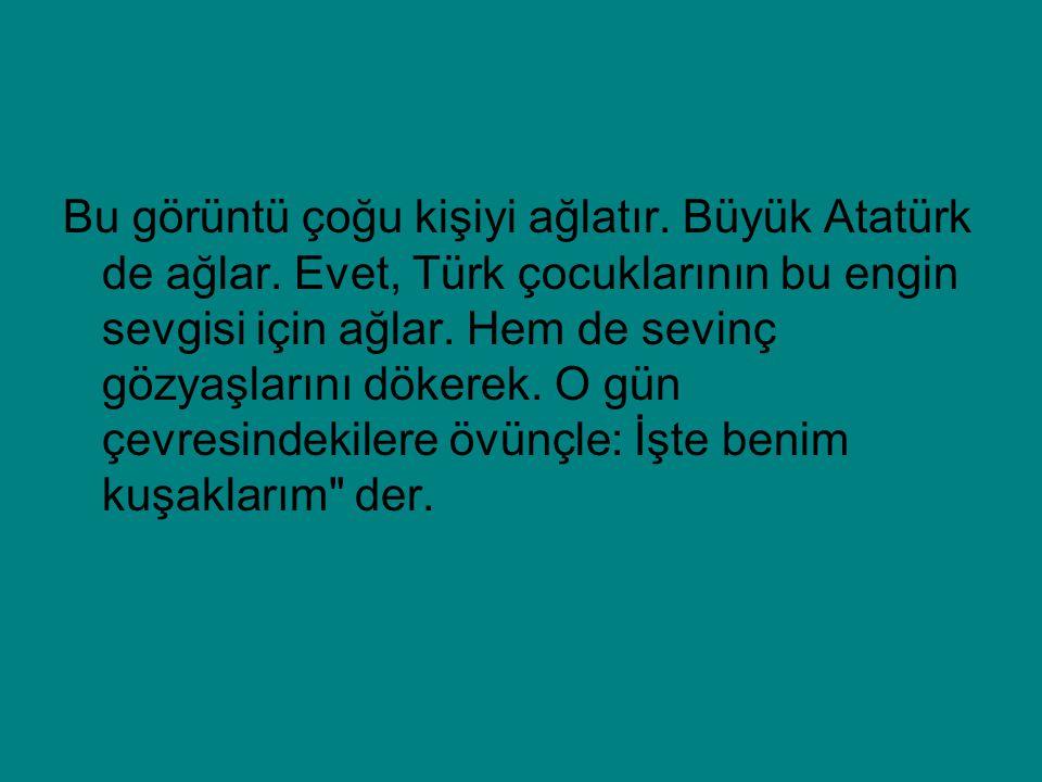 Bu görüntü çoğu kişiyi ağlatır. Büyük Atatürk de ağlar. Evet, Türk çocuklarının bu engin sevgisi için ağlar. Hem de sevinç gözyaşlarını dökerek. O gün