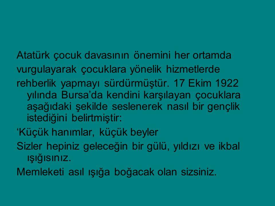 Atatürk çocuk davasının önemini her ortamda vurgulayarak çocuklara yönelik hizmetlerde rehberlik yapmayı sürdürmüştür. 17 Ekim 1922 yılında Bursa'da k