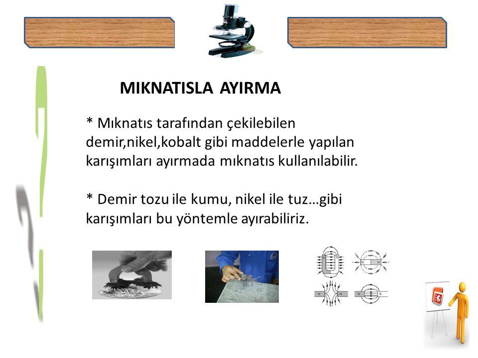 MIKNATISLA AYIRMA * Mıknatıs tarafından çekilebilen demir,nikel,kobalt gibi maddelerle yapılan karışımları ayırmada mıknatıs kullanılabilir.