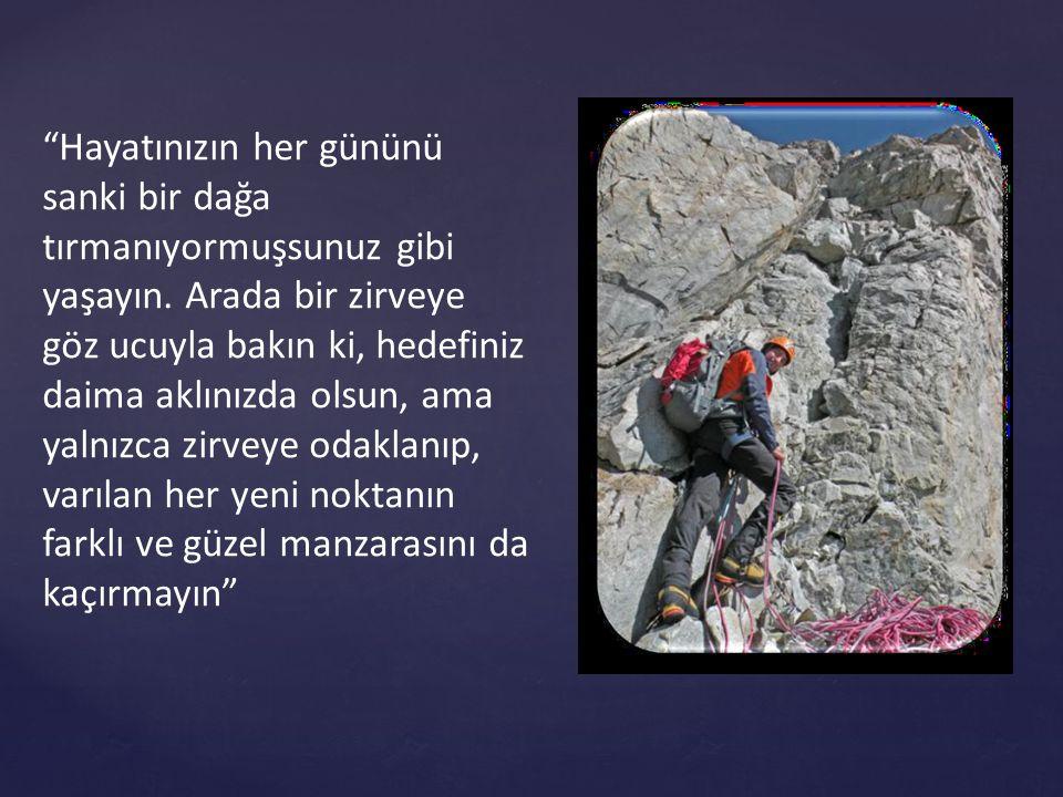 Hayatınızın her gününü sanki bir dağa tırmanıyormuşsunuz gibi yaşayın.