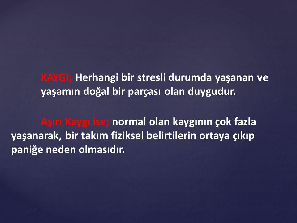 KAYGI; Herhangi bir stresli durumda yaşanan ve yaşamın doğal bir parçası olan duygudur.