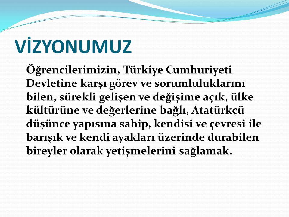 VİZYONUMUZ Öğrencilerimizin, Türkiye Cumhuriyeti Devletine karşı görev ve sorumluluklarını bilen, sürekli gelişen ve değişime açık, ülke kültürüne ve