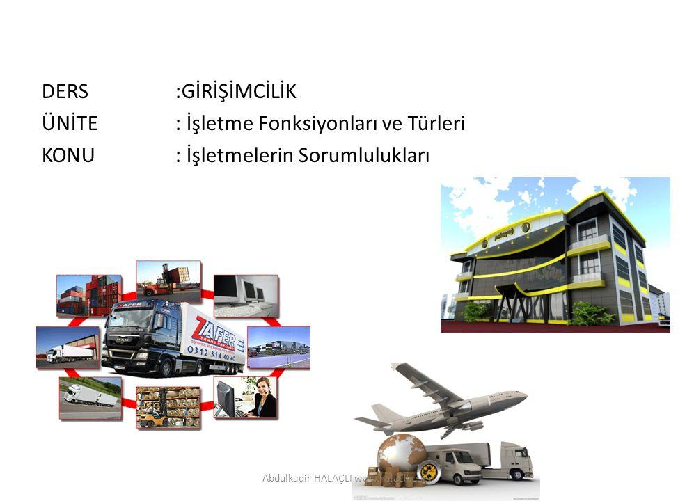 DERS:GİRİŞİMCİLİK ÜNİTE: İşletme Fonksiyonları ve Türleri KONU: İşletmelerin Sorumlulukları Abdulkadir HALAÇLI www.halacli.com