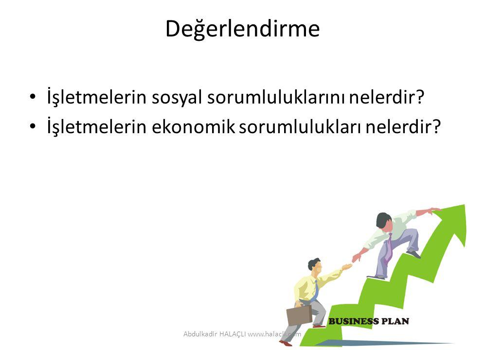 Değerlendirme İşletmelerin sosyal sorumluluklarını nelerdir? İşletmelerin ekonomik sorumlulukları nelerdir? Abdulkadir HALAÇLI www.halacli.com