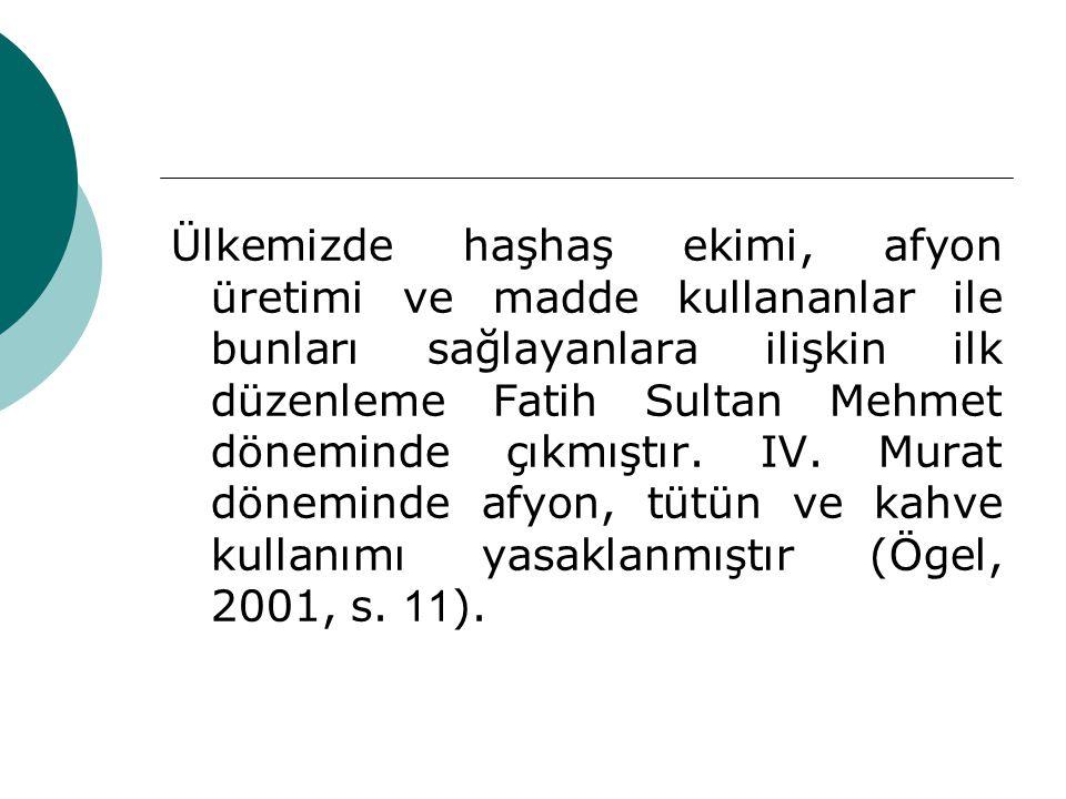 Ülkemizde haşhaş ekimi, afyon üretimi ve madde kullananlar ile bunları sağlayanlara ilişkin ilk düzenleme Fatih Sultan Mehmet döneminde çıkmıştır. IV.