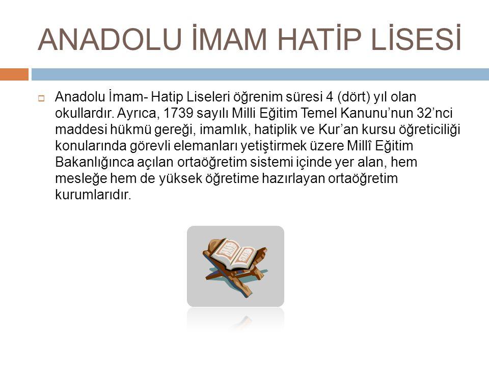 ANADOLU İMAM HATİP LİSESİ  Anadolu İmam- Hatip Liseleri öğrenim süresi 4 (dört) yıl olan okullardır.