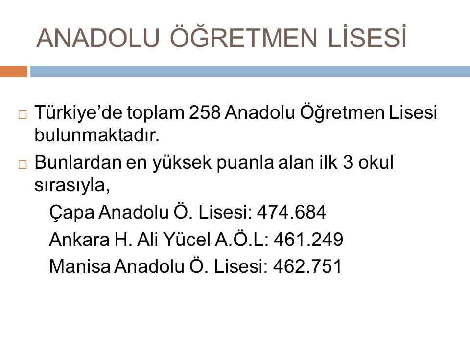 ANADOLU ÖĞRETMEN LİSESİ  Türkiye'de toplam 258 Anadolu Öğretmen Lisesi bulunmaktadır.  Bunlardan en yüksek puanla alan ilk 3 okul sırasıyla, Çapa An
