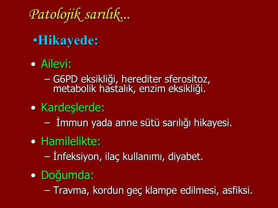 Patolojik sarılık... Ailevi:Ailevi: –G6PD eksikliği, herediter sferositoz, metabolik hastalık, enzim eksikliği. Kardeşlerde:Kardeşlerde: – İmmun yada