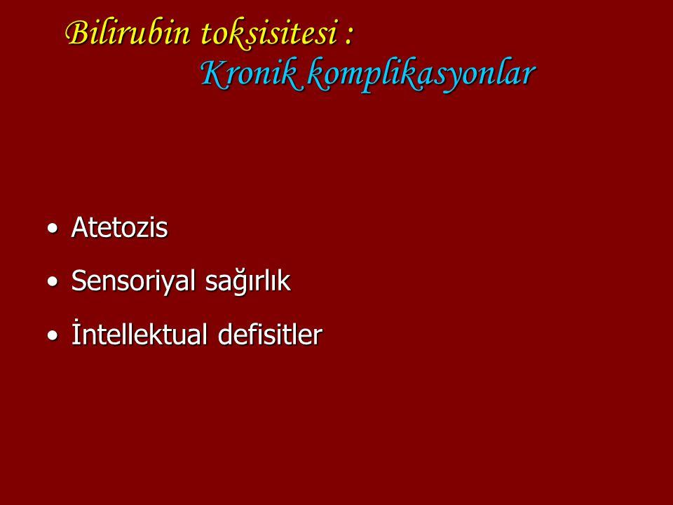 Bilirubin toksisitesi : Kronik komplikasyonlar AtetozisAtetozis Sensoriyal sağırlıkSensoriyal sağırlık İntellektual defisitlerİntellektual defisitler