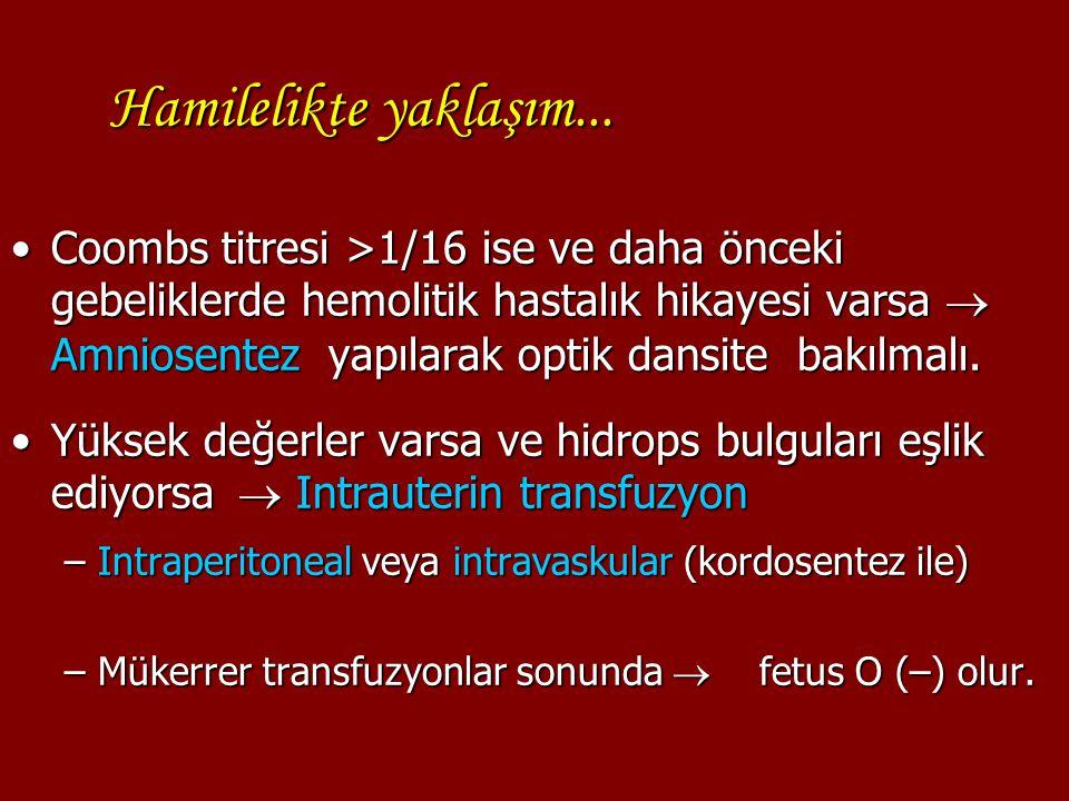 Hamilelikte yaklaşım... Coombs titresi >1/16 ise ve daha önceki gebeliklerde hemolitik hastalık hikayesi varsa  Amniosentez yapılarak optik dansite b