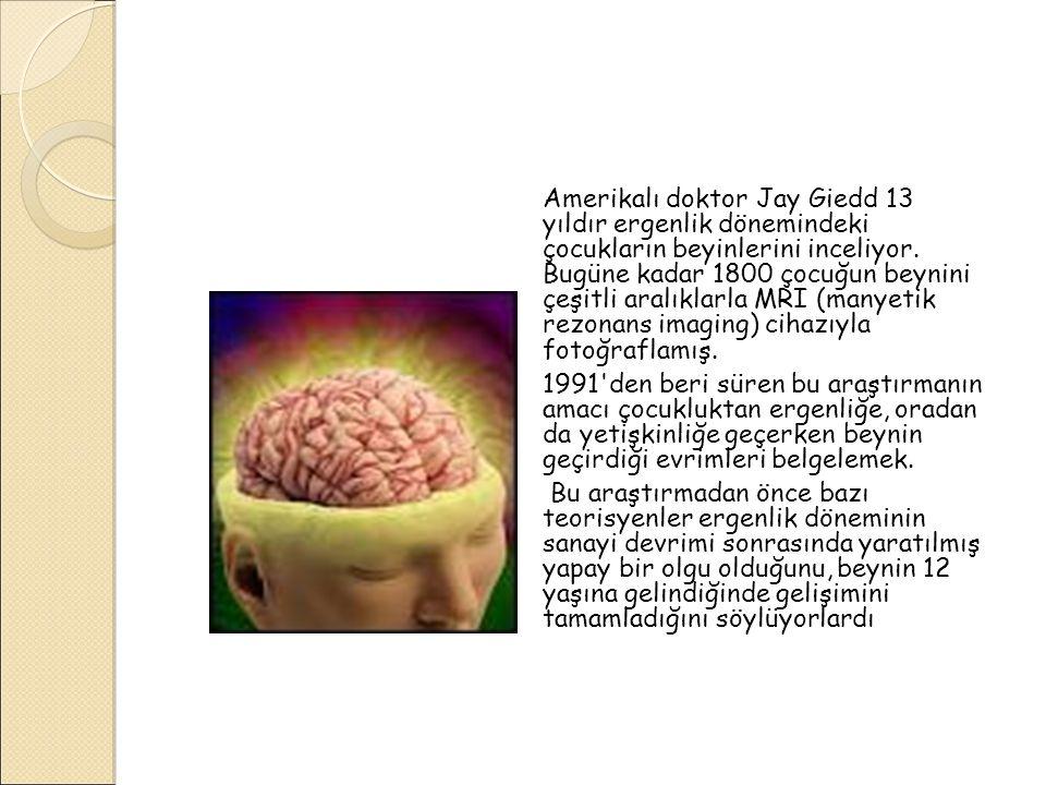 Amerikalı doktor Jay Giedd 13 yıldır ergenlik dönemindeki çocukların beyinlerini inceliyor. Bugüne kadar 1800 çocuğun beynini çeşitli aralıklarla MRI