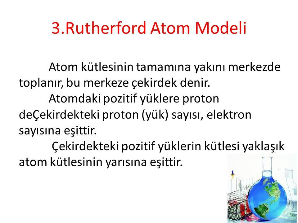 3.Rutherford Atom Modeli Atom kütlesinin tamamına yakını merkezde toplanır, bu merkeze çekirdek denir. Atomdaki pozitif yüklere proton deÇekirdekteki