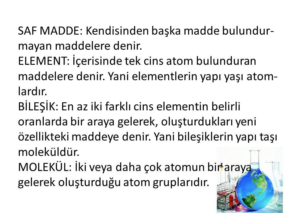 SAF MADDE: Kendisinden başka madde bulundur- mayan maddelere denir. ELEMENT: İçerisinde tek cins atom bulunduran maddelere denir. Yani elementlerin ya