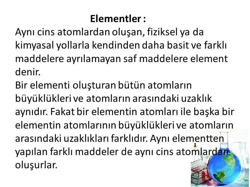 Elementler : Aynı cins atomlardan oluşan, fiziksel ya da kimyasal yollarla kendinden daha basit ve farklı maddelere ayrılamayan saf maddelere element