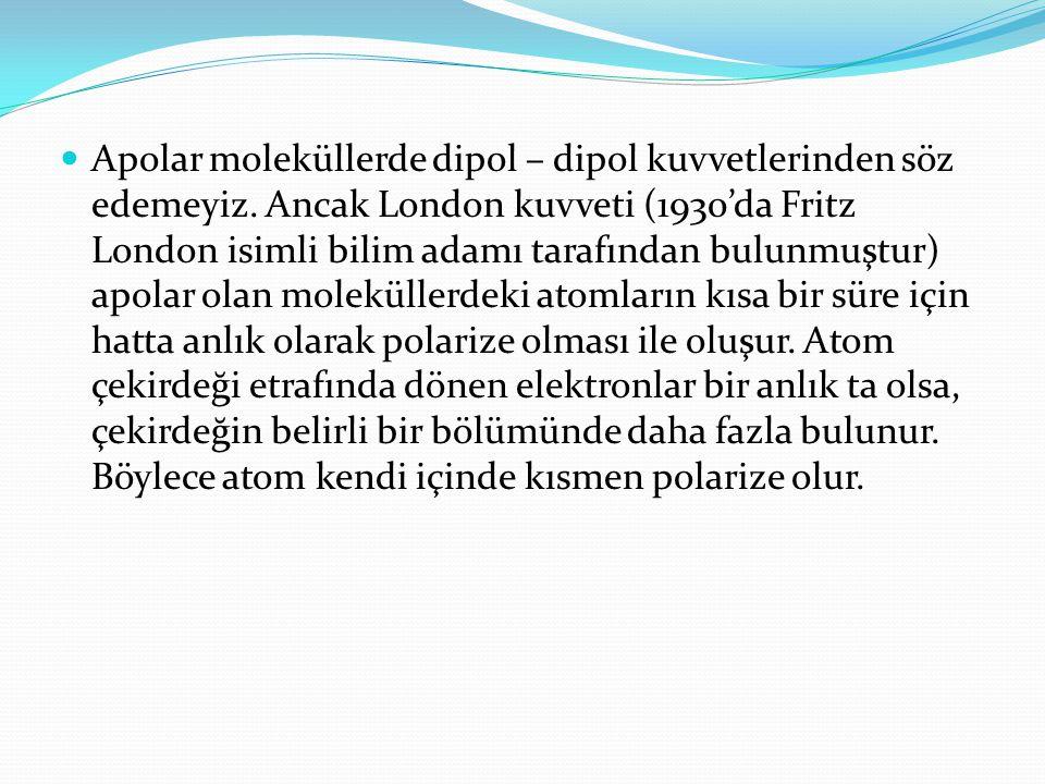 Apolar moleküllerde dipol – dipol kuvvetlerinden söz edemeyiz. Ancak London kuvveti (1930'da Fritz London isimli bilim adamı tarafından bulunmuştur) a