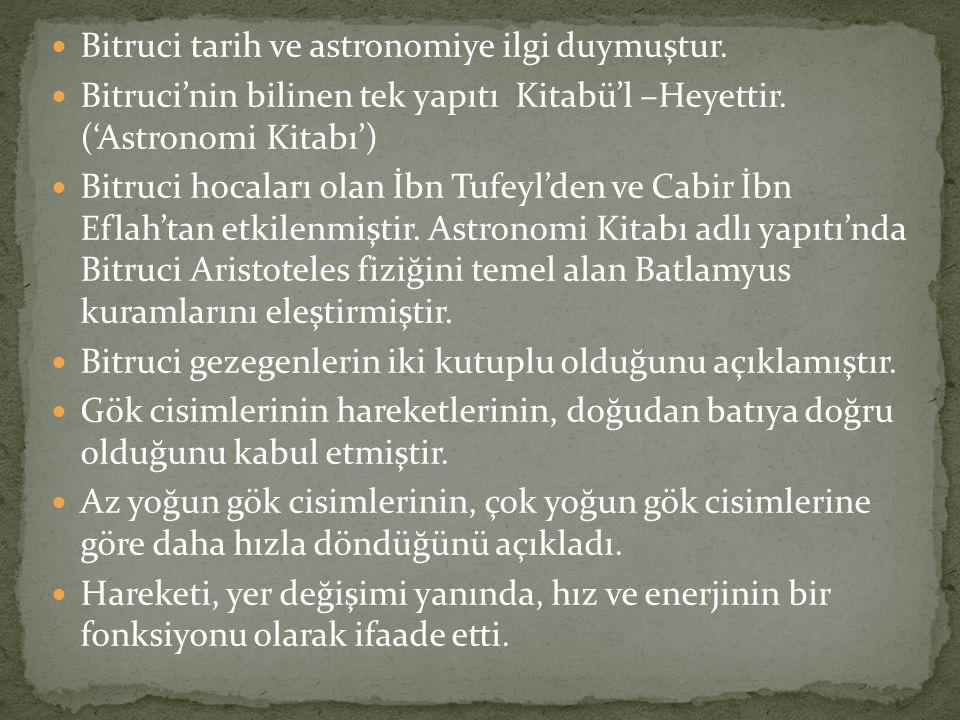 Bitruci tarih ve astronomiye ilgi duymuştur. Bitruci'nin bilinen tek yapıtı Kitabü'l –Heyettir. ('Astronomi Kitabı') Bitruci hocaları olan İbn Tufeyl'