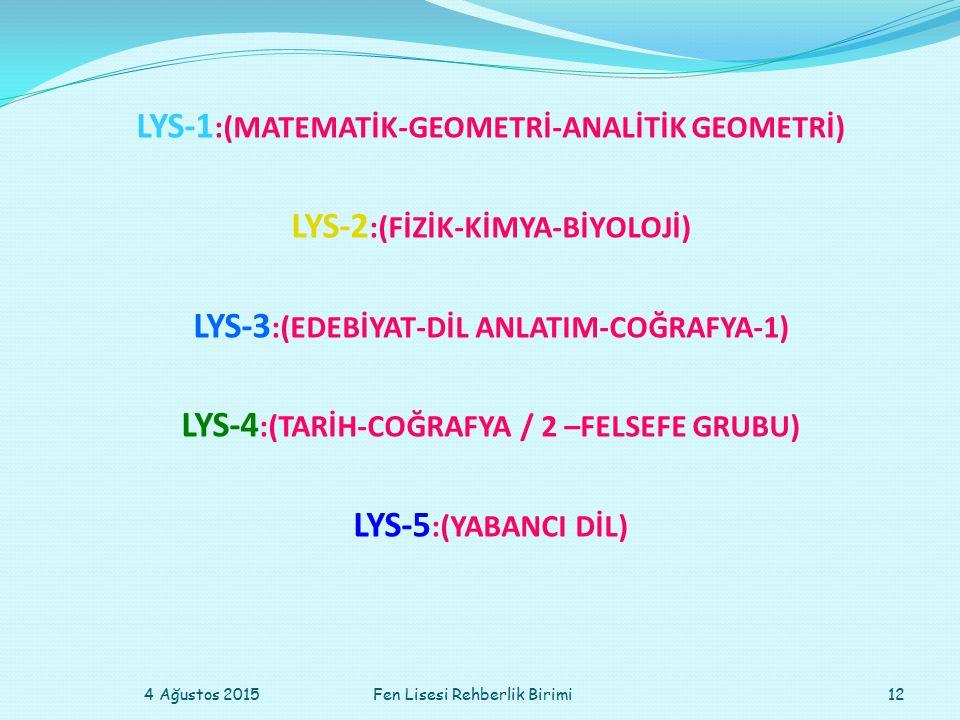 LYS-1 :(MATEMATİK-GEOMETRİ-ANALİTİK GEOMETRİ) LYS-2 :(FİZİK-KİMYA-BİYOLOJİ) LYS-3 :(EDEBİYAT-DİL ANLATIM-COĞRAFYA-1) LYS-4 :(TARİH-COĞRAFYA / 2 –FELSEFE GRUBU) LYS-5 :(YABANCI DİL) 4 Ağustos 201512Fen Lisesi Rehberlik Birimi